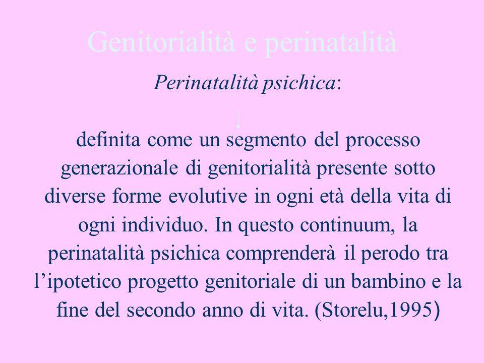 Genitorialità e perinatalità Perinatalità psichica: definita come un segmento del processo generazionale di genitorialità presente sotto diverse forme