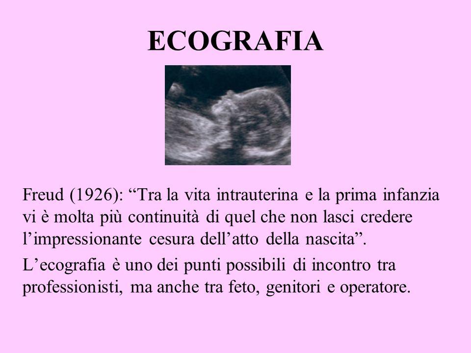 ECOGRAFIA Freud (1926): Tra la vita intrauterina e la prima infanzia vi è molta più continuità di quel che non lasci credere limpressionante cesura de