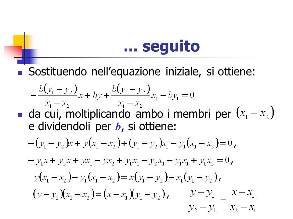 ... seguito Sostituendo nellequazione iniziale, si ottiene: da cui, moltiplicando ambo i membri per e dividendoli per b, si ottiene:,