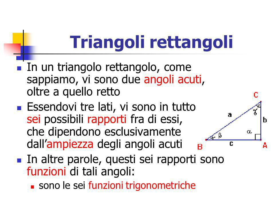Triangoli rettangoli In un triangolo rettangolo, come sappiamo, vi sono due angoli acuti, oltre a quello retto Essendovi tre lati, vi sono in tutto se