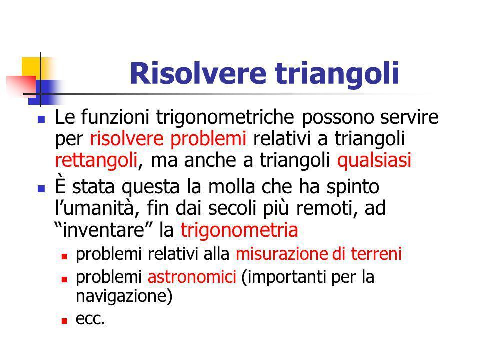 Risolvere triangoli Le funzioni trigonometriche possono servire per risolvere problemi relativi a triangoli rettangoli, ma anche a triangoli qualsiasi