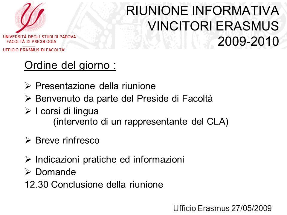 UNIVERSITÀ DEGLI STUDI DI PADOVA FACOLTÀ DI PSICOLOGIA UFFICIO ERASMUS DI FACOLTA RIUNIONE INFORMATIVA VINCITORI ERASMUS 2009-2010 Ordine del giorno :