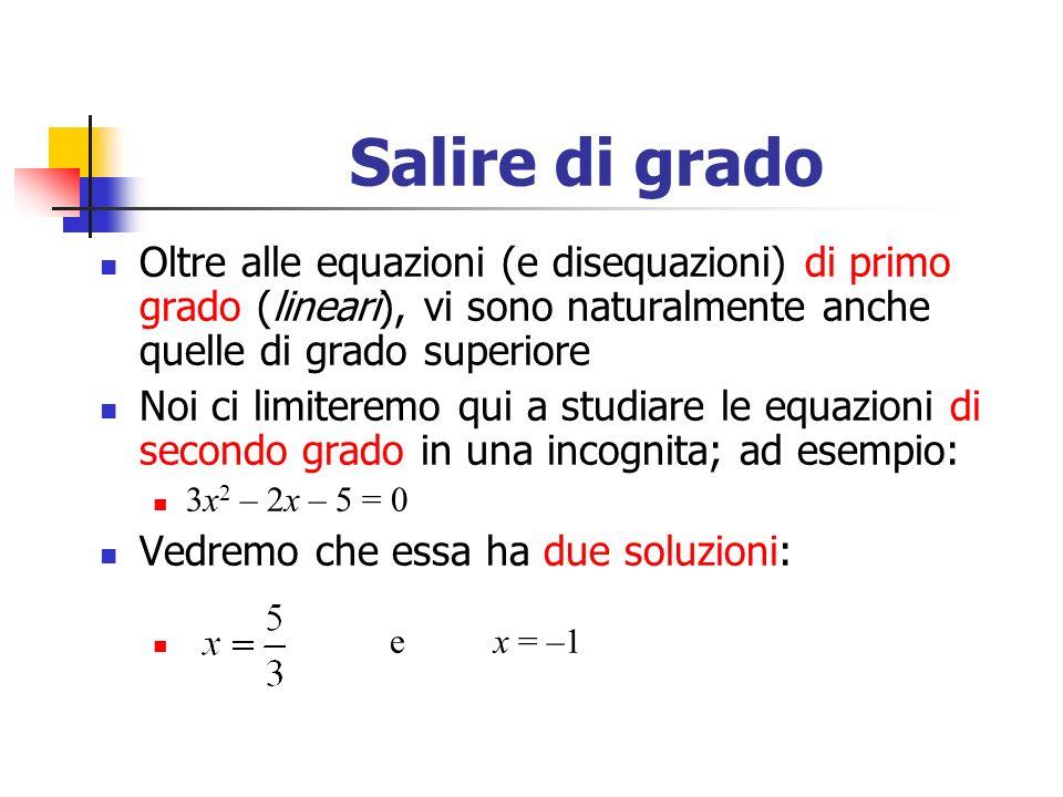 Salire di grado Oltre alle equazioni (e disequazioni) di primo grado (lineari), vi sono naturalmente anche quelle di grado superiore Noi ci limiteremo qui a studiare le equazioni di secondo grado in una incognita; ad esempio: 3x 2 – 2x – 5 = 0 Vedremo che essa ha due soluzioni: e x = –1