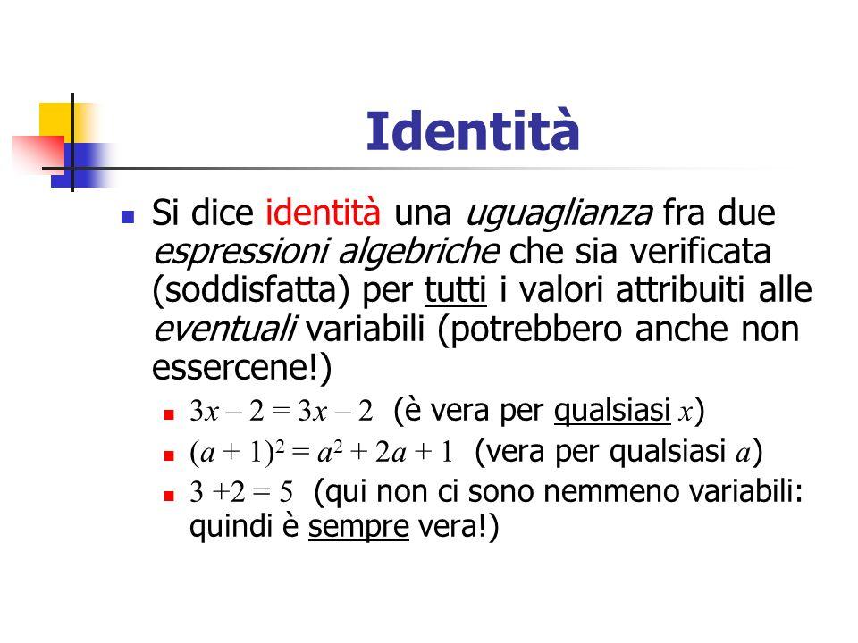 Identità Si dice identità una uguaglianza fra due espressioni algebriche che sia verificata (soddisfatta) per tutti i valori attribuiti alle eventuali variabili (potrebbero anche non essercene!) 3x – 2 = 3x – 2 (è vera per qualsiasi x ) (a + 1) 2 = a 2 + 2a + 1 (vera per qualsiasi a ) 3 +2 = 5 (qui non ci sono nemmeno variabili: quindi è sempre vera!)
