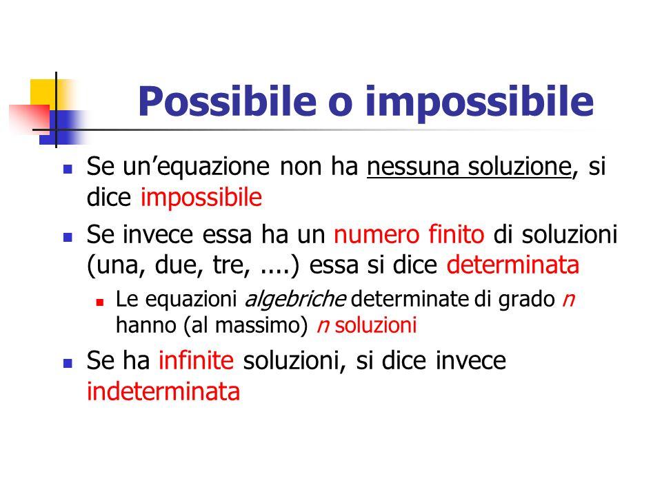 Possibile o impossibile Se unequazione non ha nessuna soluzione, si dice impossibile Se invece essa ha un numero finito di soluzioni (una, due, tre,....) essa si dice determinata Le equazioni algebriche determinate di grado n hanno (al massimo) n soluzioni Se ha infinite soluzioni, si dice invece indeterminata