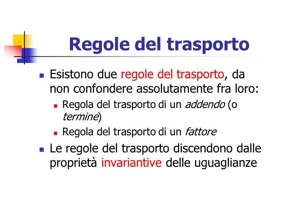 Regole del trasporto Esistono due regole del trasporto, da non confondere assolutamente fra loro: Regola del trasporto di un addendo (o termine) Regola del trasporto di un fattore Le regole del trasporto discendono dalle proprietà invariantive delle uguaglianze