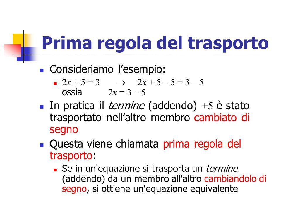 Prima regola del trasporto Consideriamo lesempio: 2x + 5 = 3 2x + 5 – 5 = 3 – 5 ossia 2x = 3 – 5 In pratica il termine (addendo) +5 è stato trasportato nellaltro membro cambiato di segno Questa viene chiamata prima regola del trasporto: Se in un equazione si trasporta un termine (addendo) da un membro all altro cambiandolo di segno, si ottiene un equazione equivalente