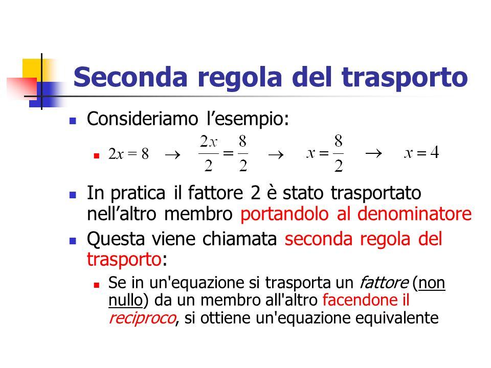 Seconda regola del trasporto Consideriamo lesempio: 2x = 8 In pratica il fattore 2 è stato trasportato nellaltro membro portandolo al denominatore Questa viene chiamata seconda regola del trasporto: Se in un equazione si trasporta un fattore (non nullo) da un membro all altro facendone il reciproco, si ottiene un equazione equivalente