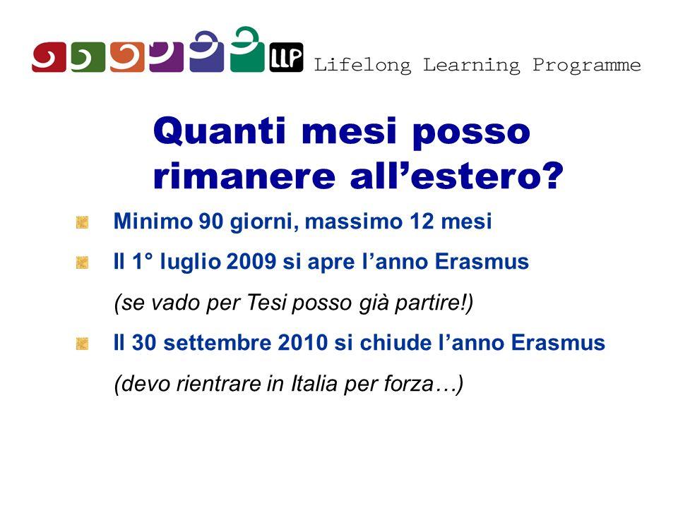 Quanti mesi posso rimanere allestero? Minimo 90 giorni, massimo 12 mesi Il 1° luglio 2009 si apre lanno Erasmus (se vado per Tesi posso già partire!)