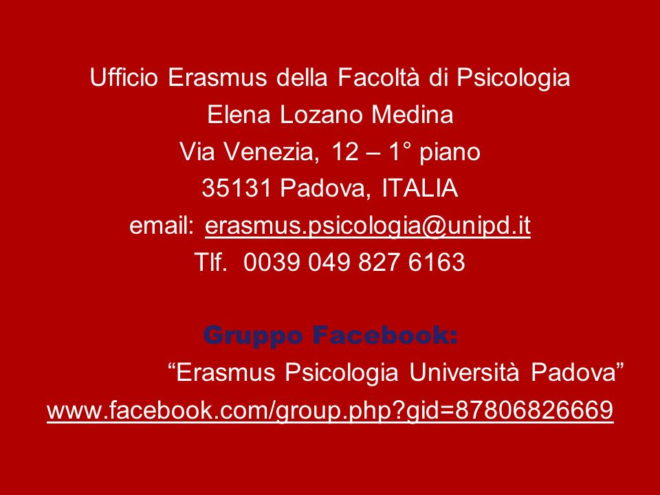 Ufficio Erasmus della Facoltà di Psicologia Elena Lozano Medina Via Venezia, 12 – 1° piano 35131 Padova, ITALIA email: erasmus.psicologia@unipd.it Tlf