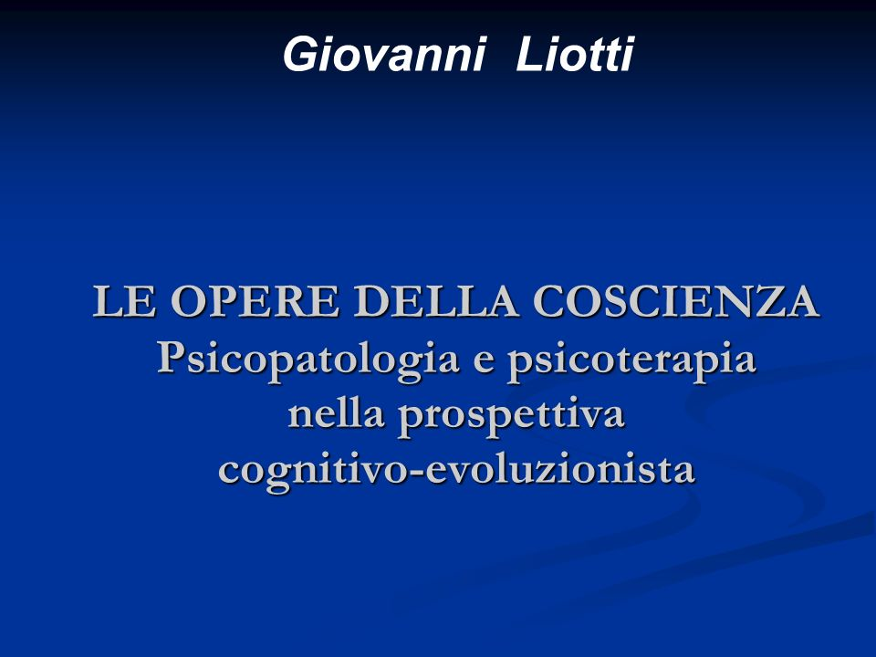 Giovanni Liotti LE OPERE DELLA COSCIENZA Psicopatologia e psicoterapia nella prospettiva cognitivo-evoluzionista