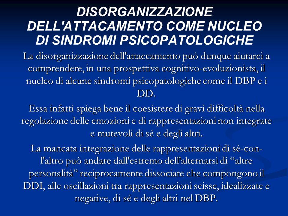 DISORGANIZZAZIONE DELL'ATTACAMENTO COME NUCLEO DI SINDROMI PSICOPATOLOGICHE La disorganizzazione dell'attaccamento può dunque aiutarci a comprendere,