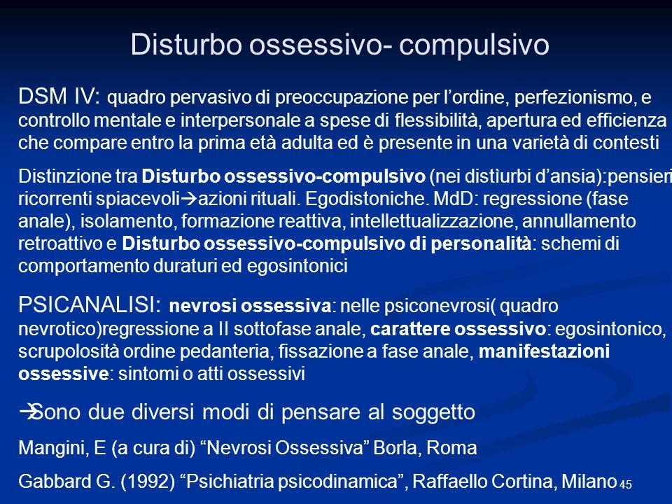 45 Disturbo ossessivo- compulsivo DSM IV: quadro pervasivo di preoccupazione per lordine, perfezionismo, e controllo mentale e interpersonale a spese