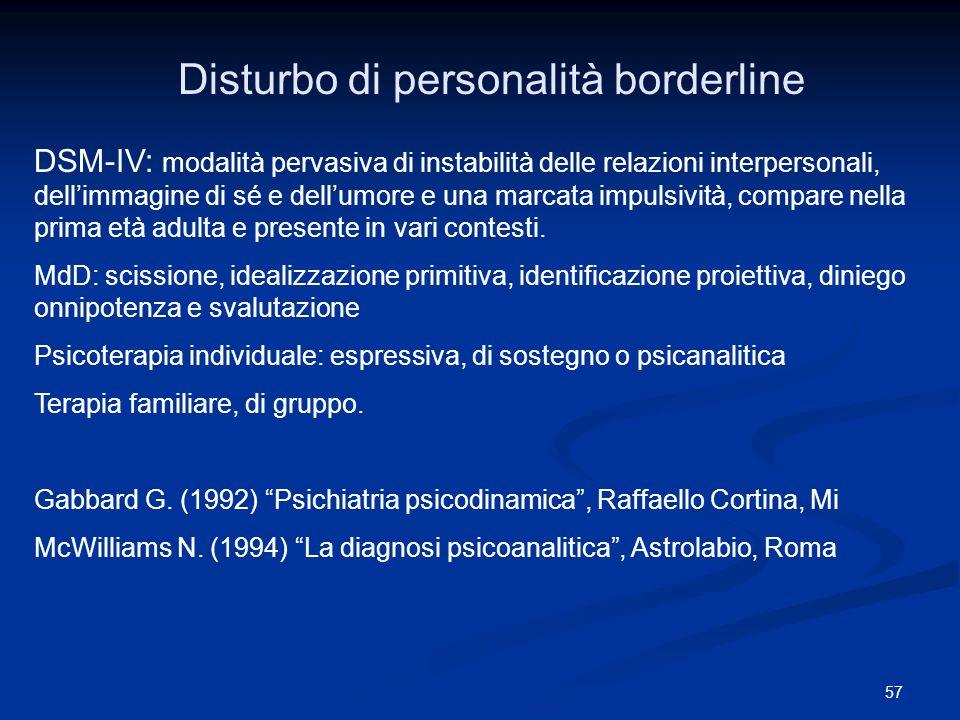 57 Disturbo di personalità borderline DSM-IV: modalità pervasiva di instabilità delle relazioni interpersonali, dellimmagine di sé e dellumore e una m