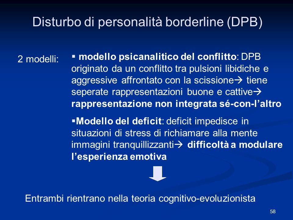 58 Disturbo di personalità borderline (DPB) 2 modelli: modello psicanalitico del conflitto: DPB originato da un conflitto tra pulsioni libidiche e agg