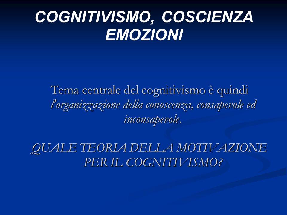 COGNITIVISMO, COSCIENZA EMOZIONI Tema centrale del cognitivismo è quindi l'organizzazione della conoscenza, consapevole ed inconsapevole. QUALE TEORIA