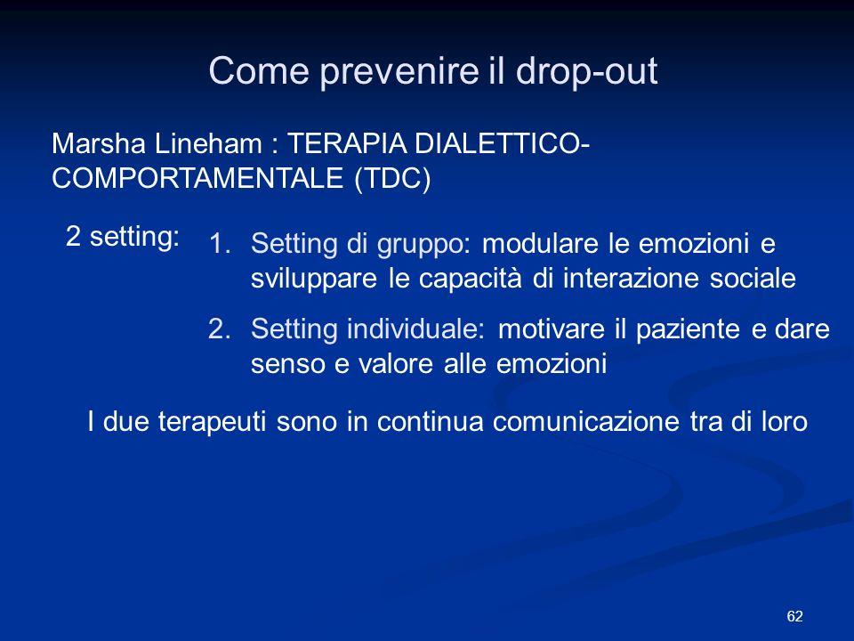 62 Come prevenire il drop-out Marsha Lineham : TERAPIA DIALETTICO- COMPORTAMENTALE (TDC) 2 setting: 1.Setting di gruppo: modulare le emozioni e svilup