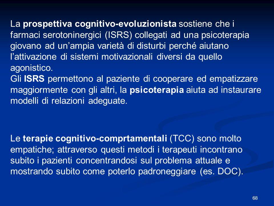 68 La prospettiva cognitivo-evoluzionista sostiene che i farmaci serotoninergici (ISRS) collegati ad una psicoterapia giovano ad unampia varietà di di