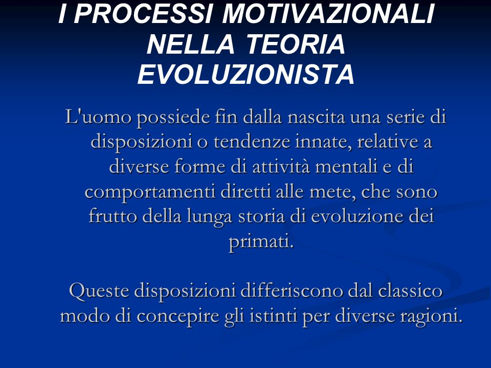 I PROCESSI MOTIVAZIONALI NELLA TEORIA EVOLUZIONISTA L'uomo possiede fin dalla nascita una serie di disposizioni o tendenze innate, relative a diverse