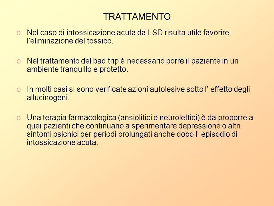 TRATTAMENTO oNel caso di intossicazione acuta da LSD risulta utile favorire leliminazione del tossico. oNel trattamento del bad trip è necessario porr