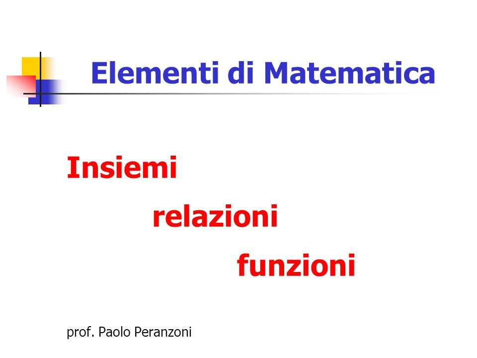 Elementi di Matematica Insiemi relazioni funzioni prof. Paolo Peranzoni