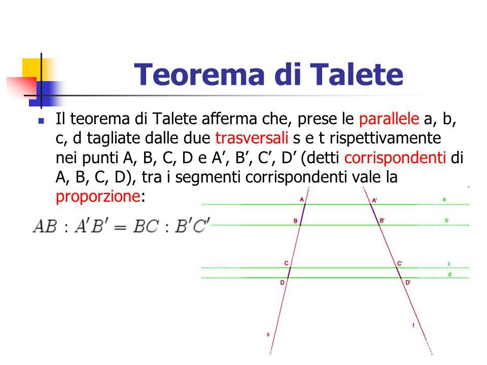 Teorema di Talete Il teorema di Talete afferma che, prese le parallele a, b, c, d tagliate dalle due trasversali s e t rispettivamente nei punti A, B,