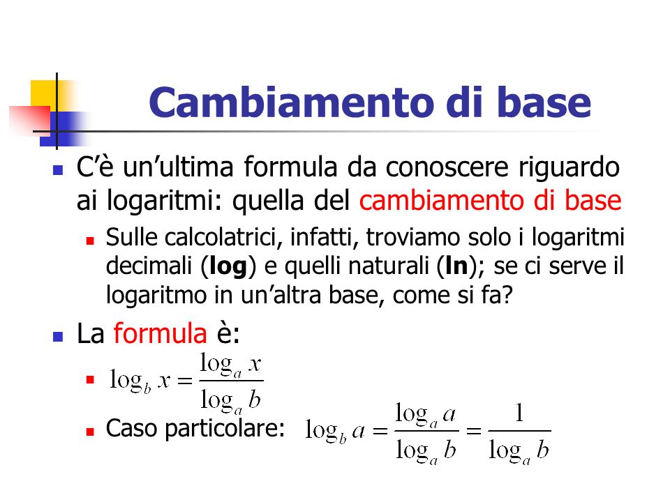 Cambiamento di base Cè unultima formula da conoscere riguardo ai logaritmi: quella del cambiamento di base Sulle calcolatrici, infatti, troviamo solo i logaritmi decimali (log) e quelli naturali (ln); se ci serve il logaritmo in unaltra base, come si fa.