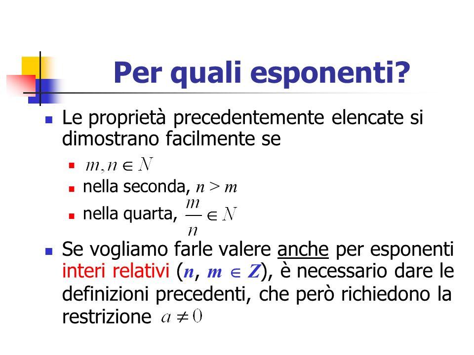 Esponenti razionali Se vogliamo estendere il concetto di potenza anche ad esponenti razionali ( m, n Z ), mantenendo sempre valide le proprietà formali, si deve definire: In compenso, però, si deve porre a > 0 .
