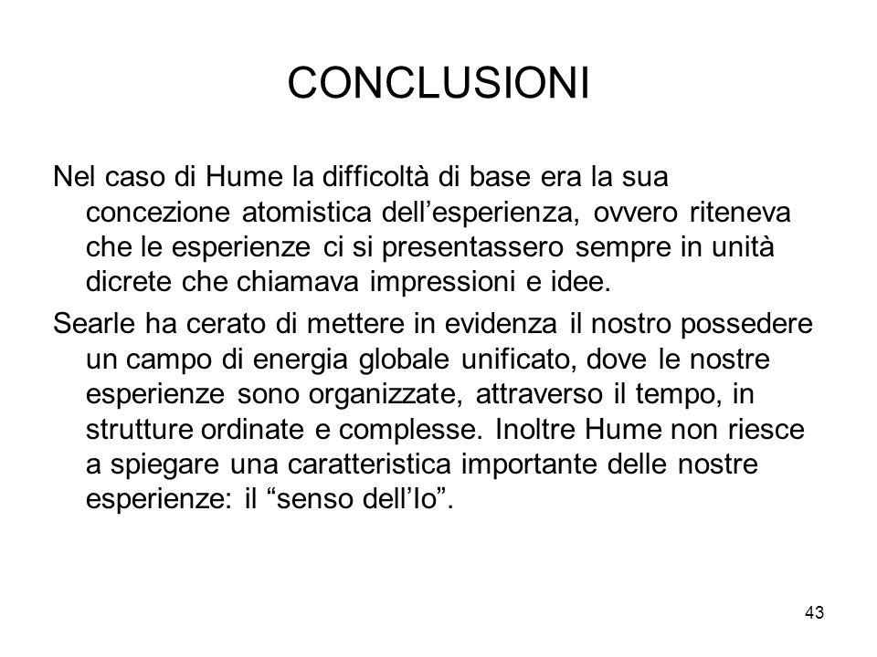 43 CONCLUSIONI Nel caso di Hume la difficoltà di base era la sua concezione atomistica dellesperienza, ovvero riteneva che le esperienze ci si present