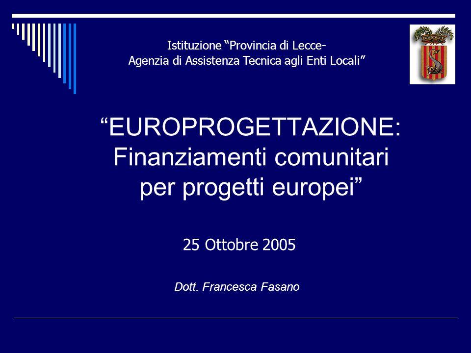 EUROPROGETTAZIONE: Finanziamenti comunitari per progetti europei Dott. Francesca Fasano Istituzione Provincia di Lecce- Agenzia di Assistenza Tecnica