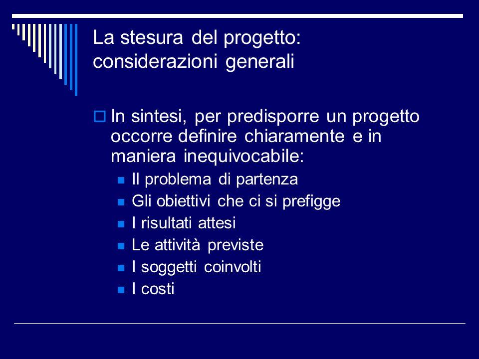 La stesura del progetto: considerazioni generali In sintesi, per predisporre un progetto occorre definire chiaramente e in maniera inequivocabile: Il