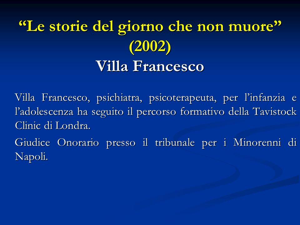 Le storie del giorno che non muore (2002) Villa Francesco Villa Francesco, psichiatra, psicoterapeuta, per linfanzia e ladolescenza ha seguito il perc