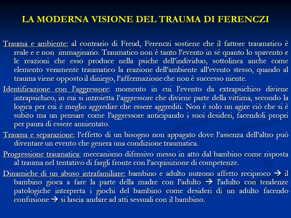 LA MODERNA VISIONE DEL TRAUMA DI FERENCZI Trauma e ambiente: al contrario di Freud, Ferenczi sostiene che il fattore traumatico è reale e e non immagi