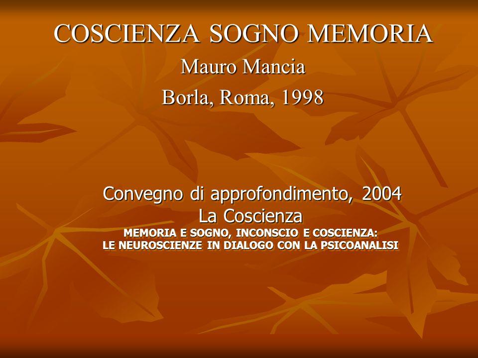 COSCIENZA SOGNO MEMORIA Mauro Mancia Borla, Roma, 1998 Convegno di approfondimento, 2004 La Coscienza MEMORIA E SOGNO, INCONSCIO E COSCIENZA: LE NEURO