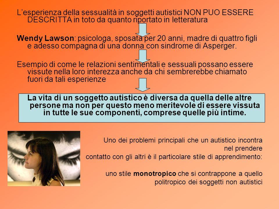 Lesperienza della sessualità in soggetti autistici NON PUO ESSERE DESCRITTA in toto da quanto riportato in letteratura Wendy Lawson: psicologa, sposat