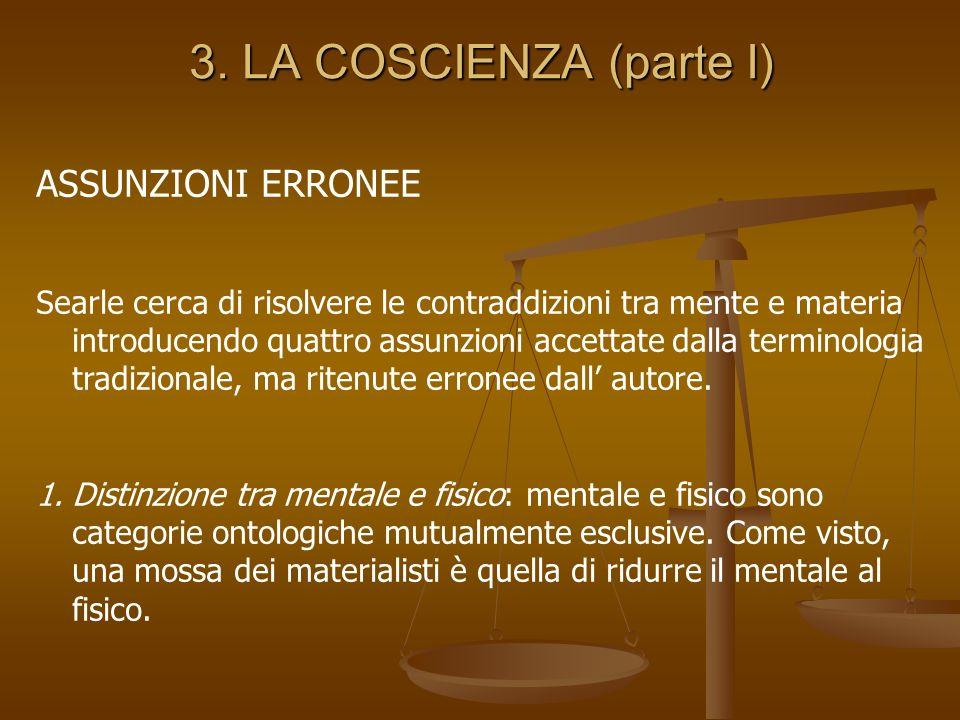 3. LA COSCIENZA (parte I) ASSUNZIONI ERRONEE Searle cerca di risolvere le contraddizioni tra mente e materia introducendo quattro assunzioni accettate