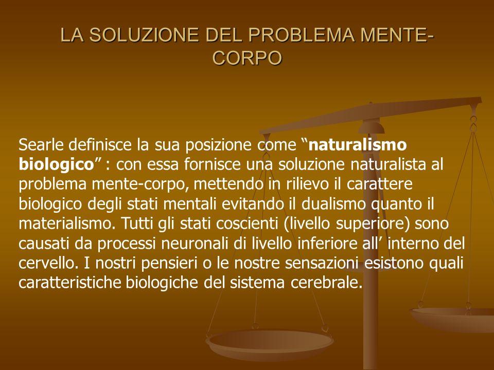 LA SOLUZIONE DEL PROBLEMA MENTE- CORPO Searle definisce la sua posizione come naturalismo biologico : con essa fornisce una soluzione naturalista al p