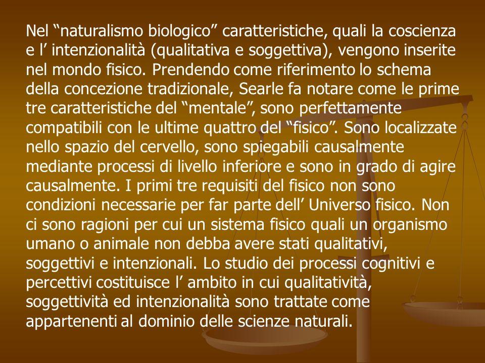 Nel naturalismo biologico caratteristiche, quali la coscienza e l intenzionalità (qualitativa e soggettiva), vengono inserite nel mondo fisico. Prende