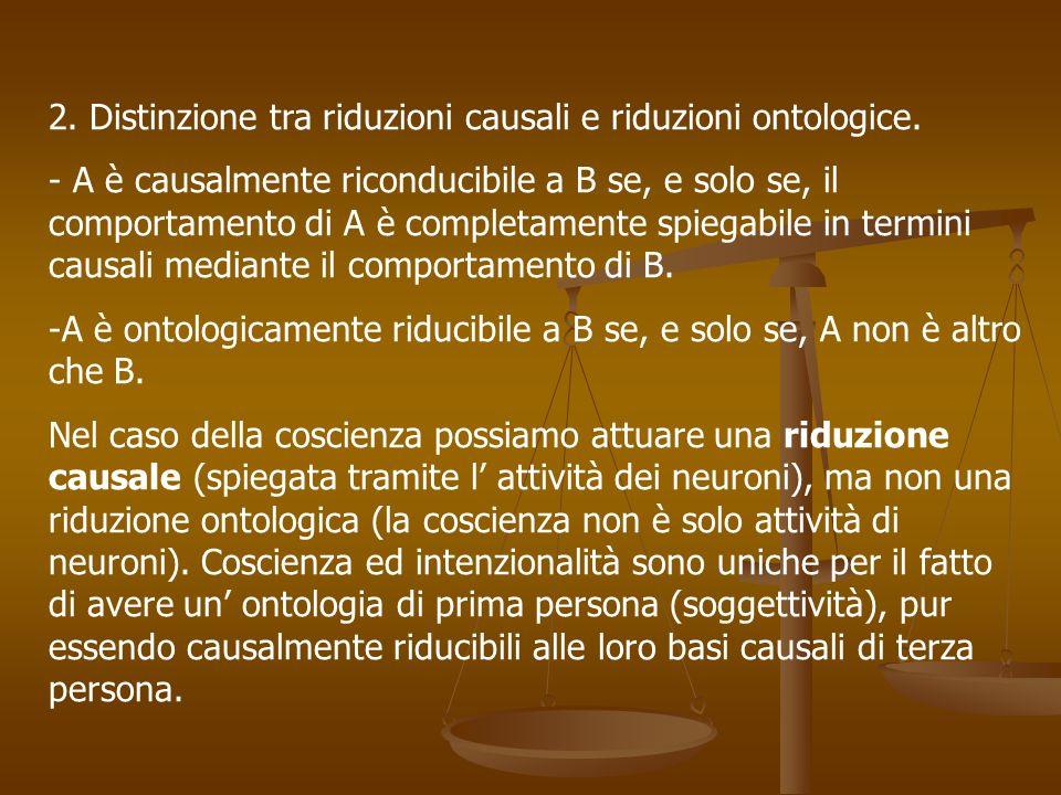 2. Distinzione tra riduzioni causali e riduzioni ontologice. - A è causalmente riconducibile a B se, e solo se, il comportamento di A è completamente
