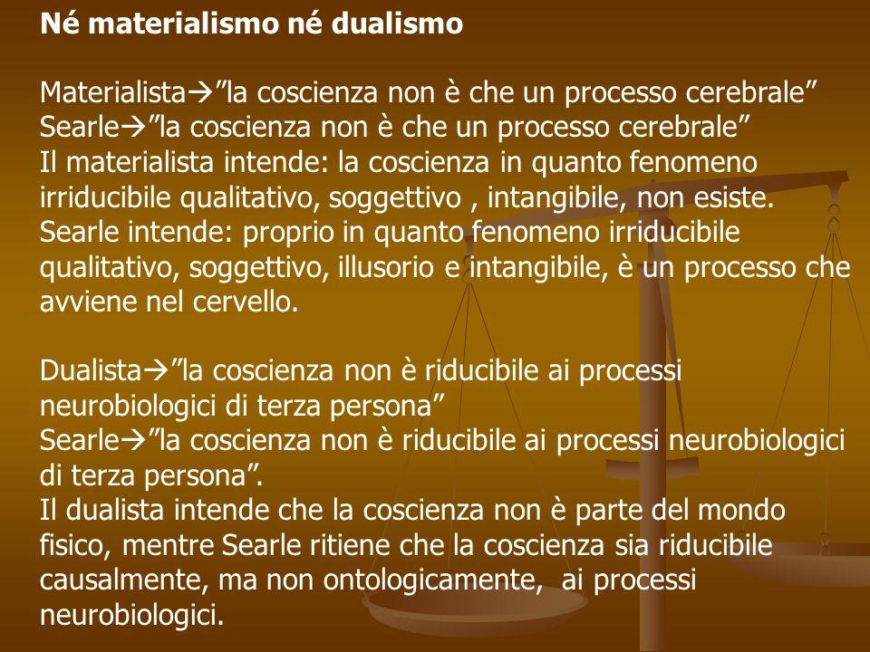 Né materialismo né dualismo Materialista la coscienza non è che un processo cerebrale Searle la coscienza non è che un processo cerebrale Il materiali