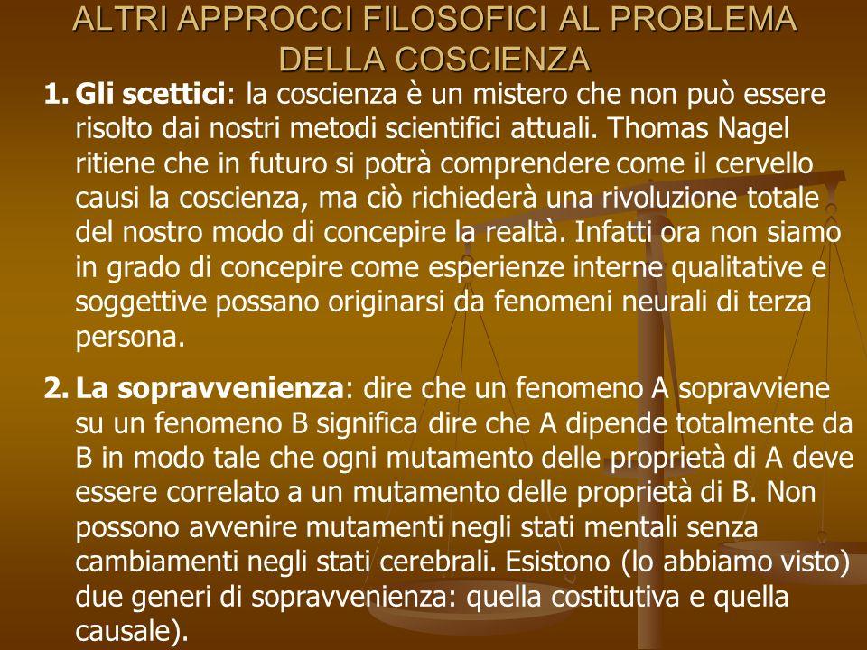 ALTRI APPROCCI FILOSOFICI AL PROBLEMA DELLA COSCIENZA 1.Gli scettici: la coscienza è un mistero che non può essere risolto dai nostri metodi scientifi