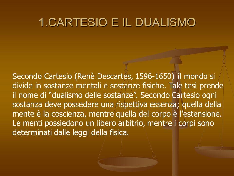 1.CARTESIO E IL DUALISMO Secondo Cartesio (Renè Descartes, 1596-1650) il mondo si divide in sostanze mentali e sostanze fisiche. Tale tesi prende il n