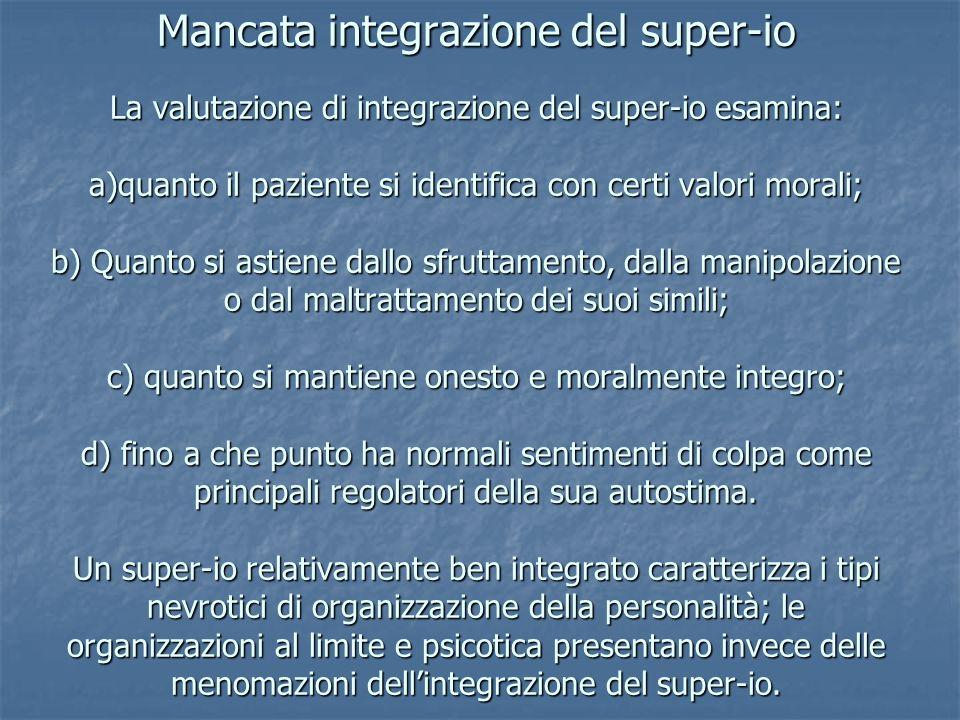 Mancata integrazione del super-io La valutazione di integrazione del super-io esamina: a)quanto il paziente si identifica con certi valori morali; b)