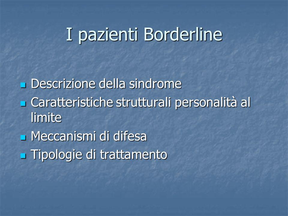 I pazienti Borderline Descrizione della sindrome Descrizione della sindrome Caratteristiche strutturali personalità al limite Caratteristiche struttur