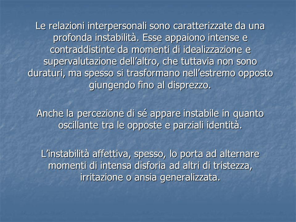 Le relazioni interpersonali sono caratterizzate da una profonda instabilità. Esse appaiono intense e contraddistinte da momenti di idealizzazione e su