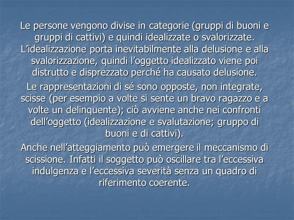 Le persone vengono divise in categorie (gruppi di buoni e gruppi di cattivi) e quindi idealizzate o svalorizzate. Lidealizzazione porta inevitabilment