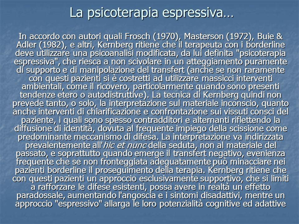 La psicoterapia espressiva… In accordo con autori quali Frosch (1970), Masterson (1972), Buie & Adler (1982), e altri, Kernberg ritiene che il terapeu