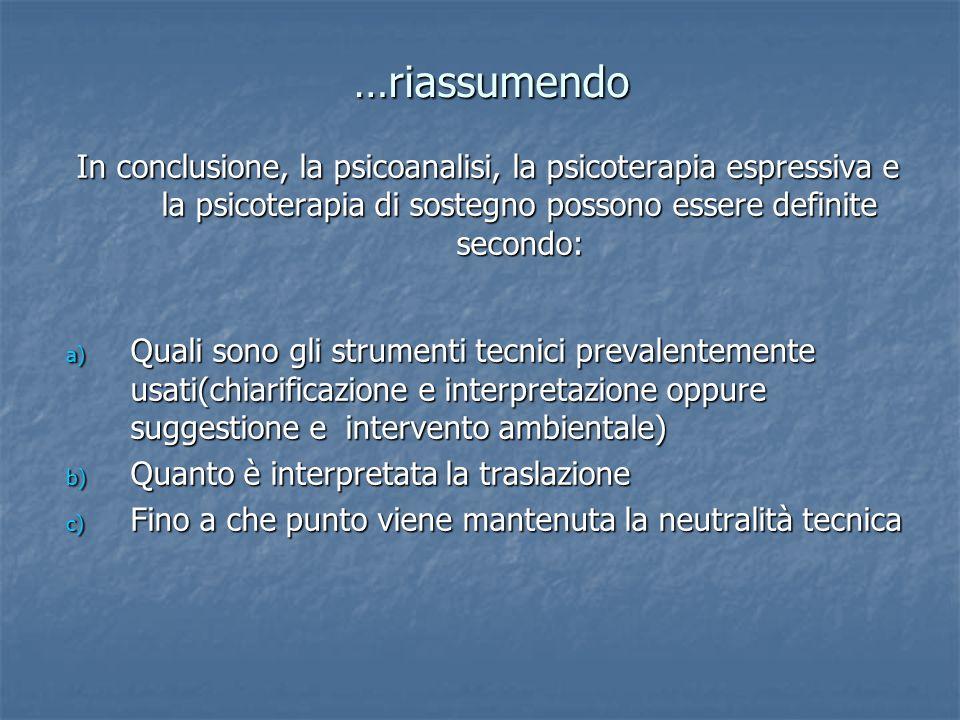 …riassumendo In conclusione, la psicoanalisi, la psicoterapia espressiva e la psicoterapia di sostegno possono essere definite secondo: a) Quali sono