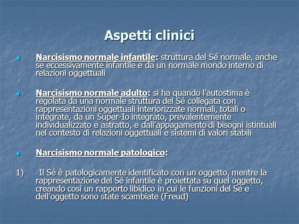 Aspetti clinici Narcisismo normale infantile: struttura del Sé normale, anche se eccessivamente infantile e da un normale mondo interno di relazioni o
