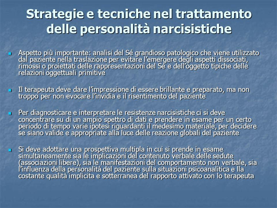 Strategie e tecniche nel trattamento delle personalità narcisistiche Aspetto più importante: analisi del Sé grandioso patologico che viene utilizzato